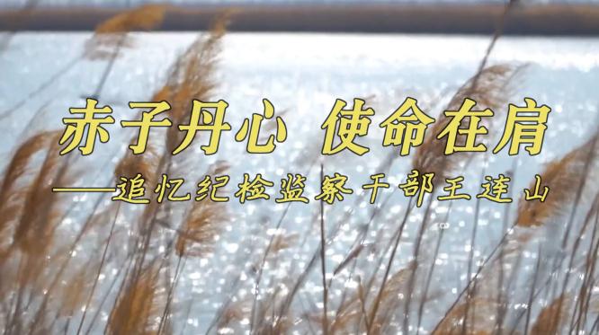 短视频|赤子丹心 使命在肩——追忆纪检监察干部王连山